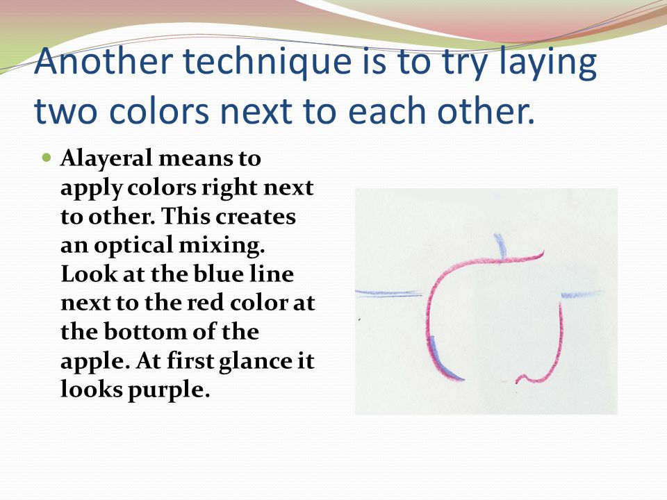 Another technique is to try laying two colors next to each other.