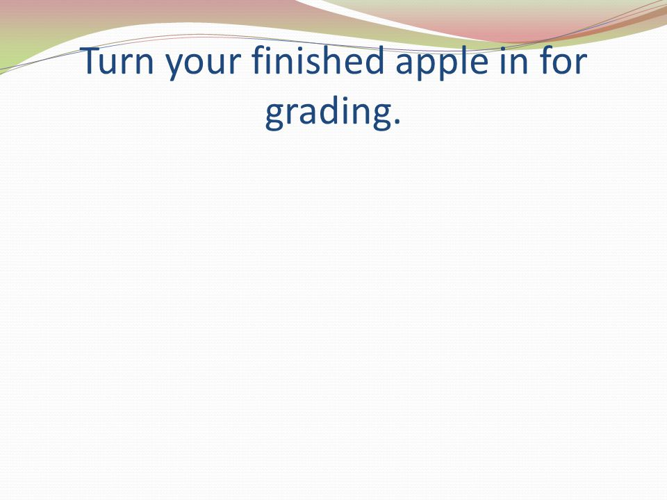 Turn your finished apple in for grading.