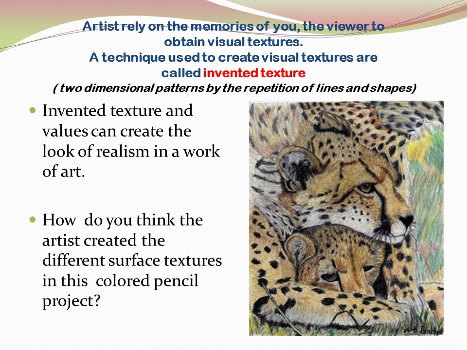 Artist rely on the memories of you, the viewer to obtain visual textures. A technique used to create visual textures are called invented texture ( two dimensional patterns by the repetition of lines and shapes)