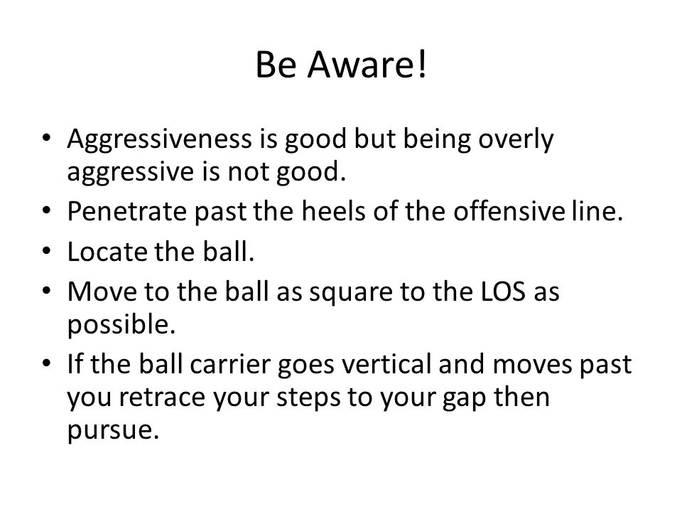 Be Aware! Aggressiveness is good but being overly aggressive is not good. Penetrate past the heels of the offensive line.