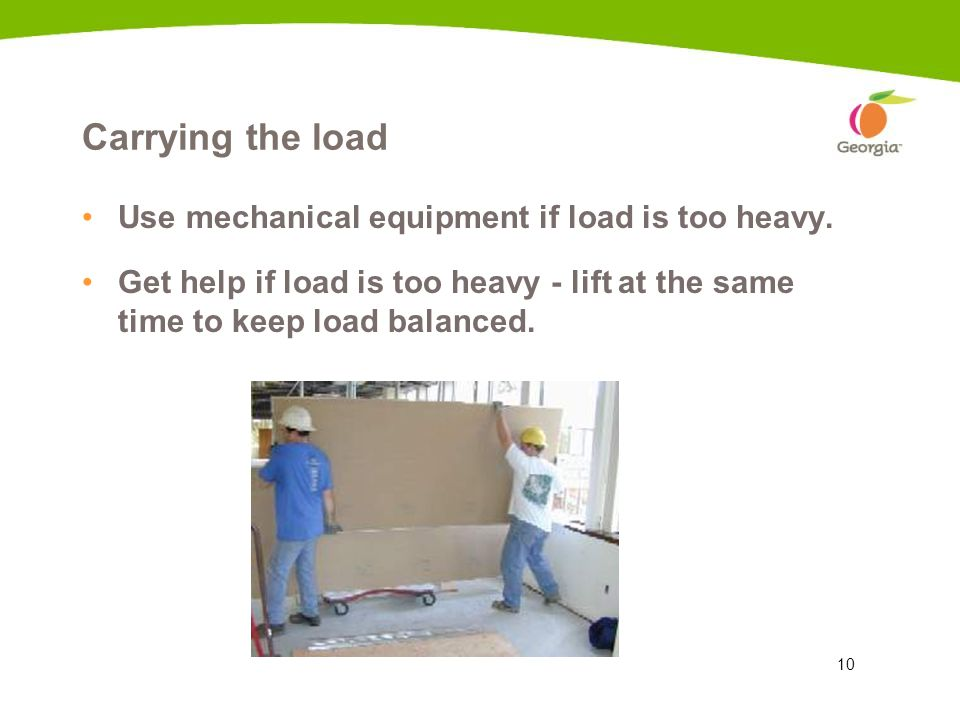 Carrying the load Use mechanical equipment if load is too heavy.