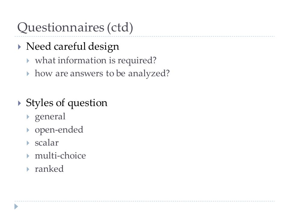 Questionnaires (ctd) Need careful design Styles of question