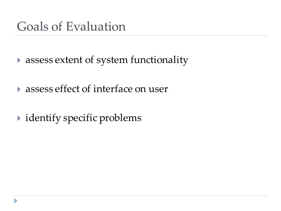 Goals of Evaluation assess extent of system functionality
