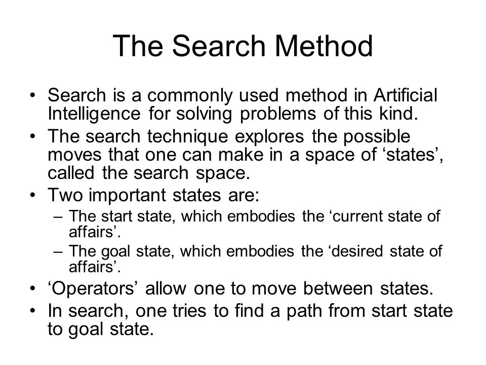 The Search Method Search is a commonly used method in Artificial Intelligence for solving problems of this kind.
