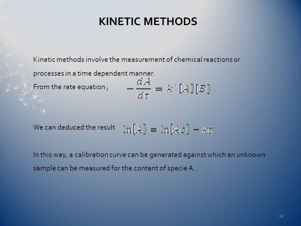 Kinetic Methods Kinetic methods involve the measurement of chemical reactions or processes in a time dependent manner.