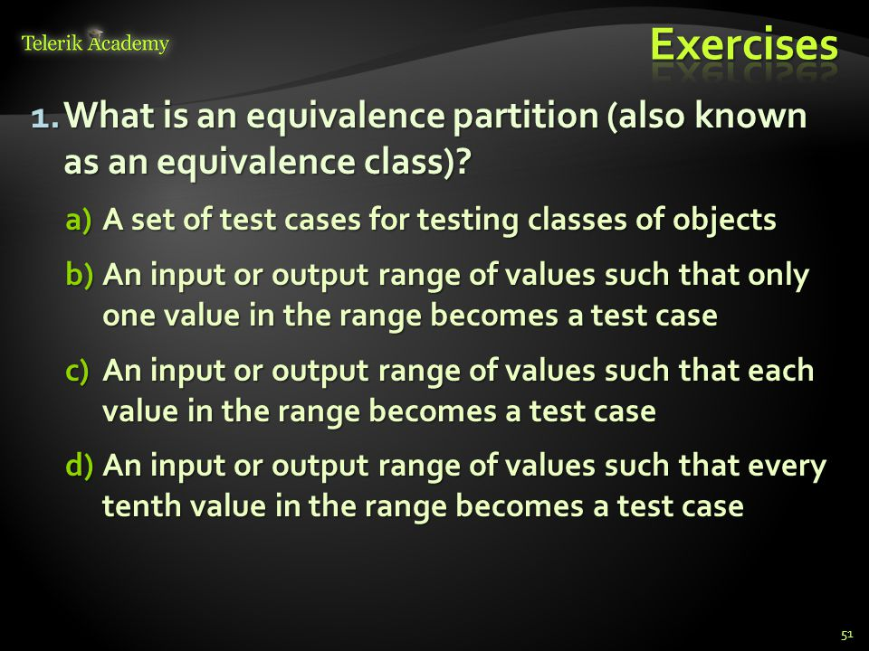Exercises What is an equivalence partition (also known as an equivalence class) A set of test cases for testing classes of objects.