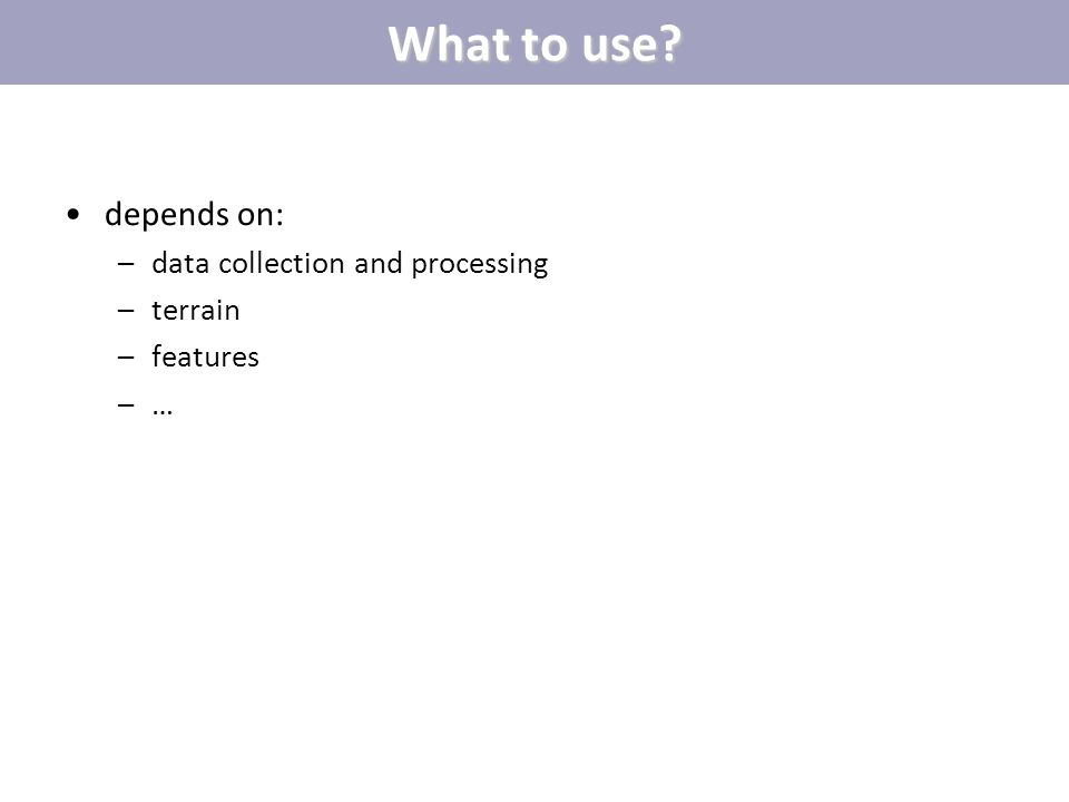What to use depends on: data collection and processing terrain