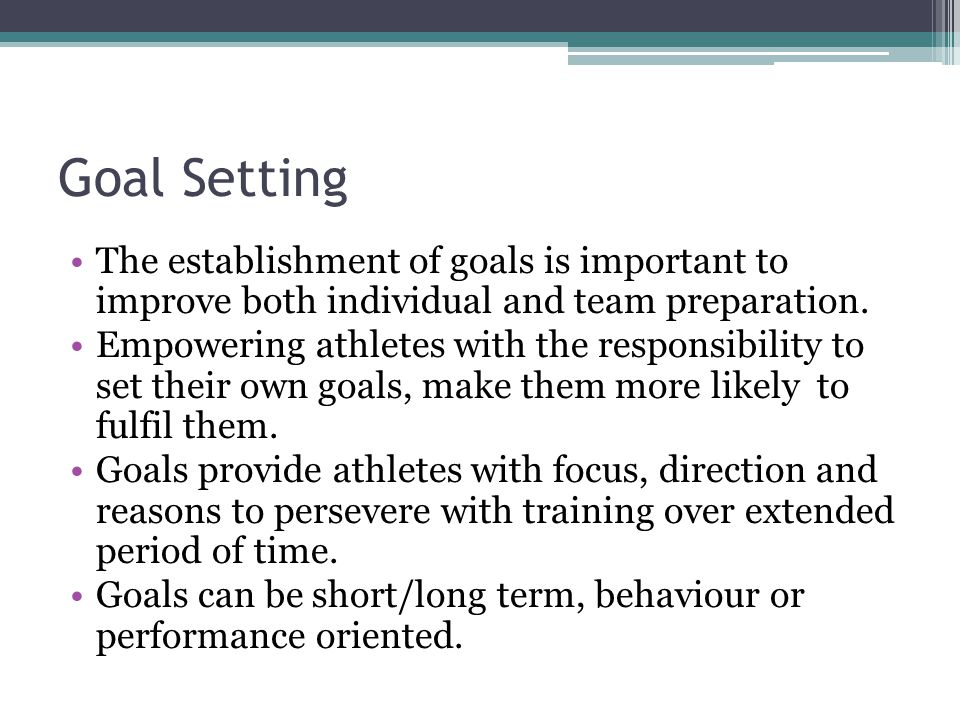 Goal Setting The establishment of goals is important to improve both individual and team preparation.