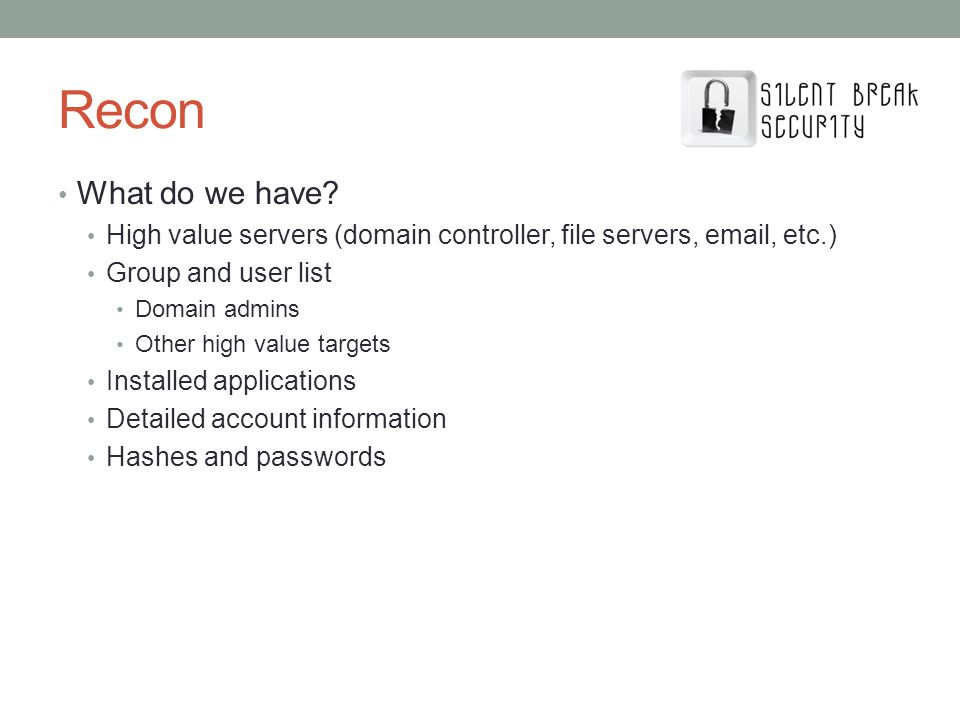 Recon What do we have High value servers (domain controller, file servers, email, etc.) Group and user list.