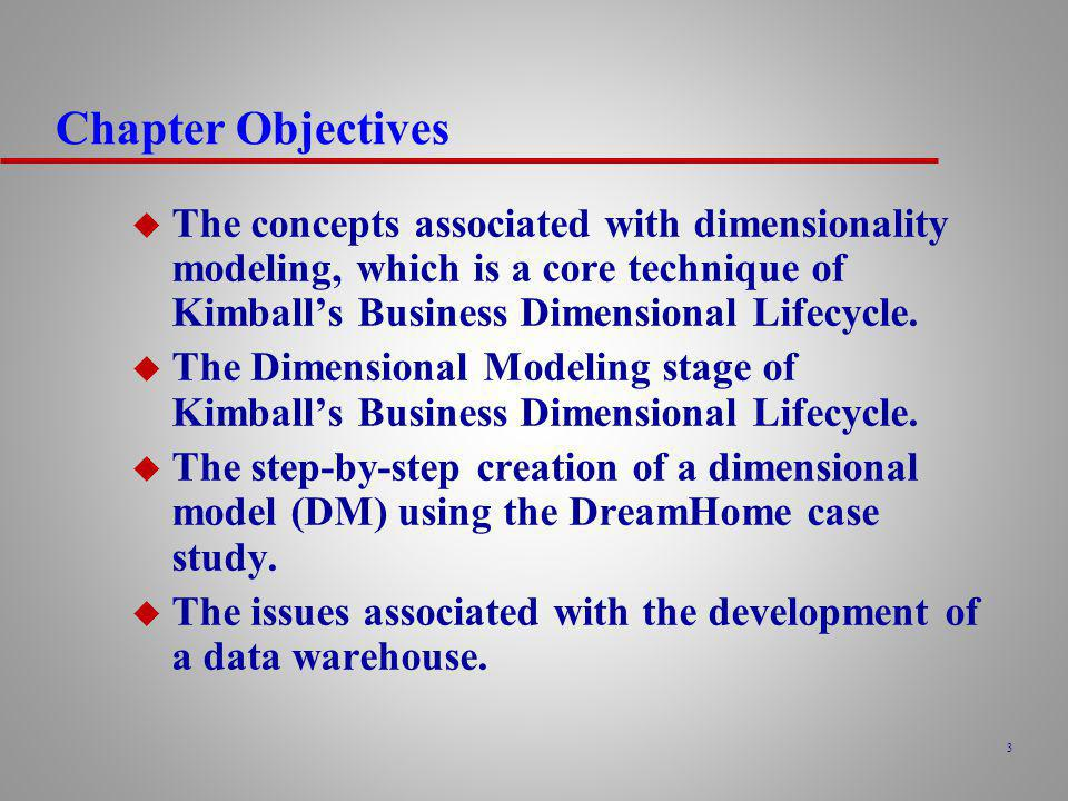Chapter Objectives The concepts associated with dimensionality modeling, which is a core technique of Kimball's Business Dimensional Lifecycle.