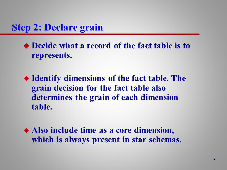 Step 2: Declare grain Decide what a record of the fact table is to represents.