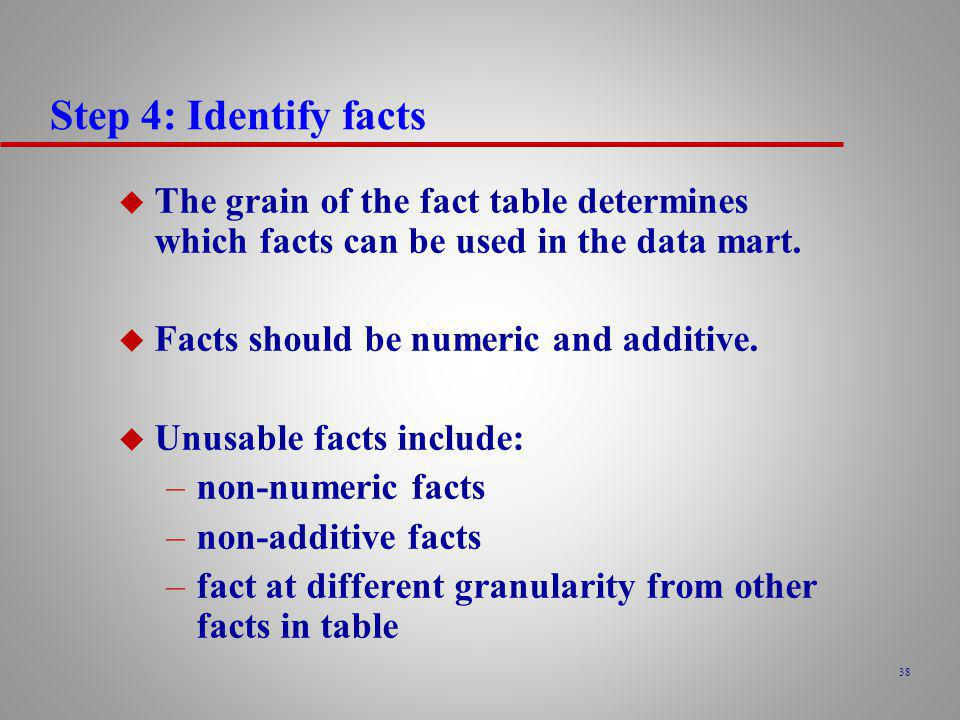 Step 4: Identify facts The grain of the fact table determines which facts can be used in the data mart.