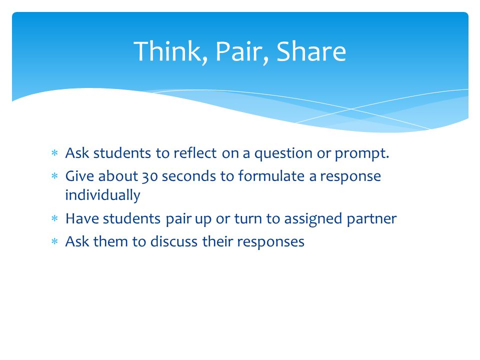 Think, Pair, Share Ask students to reflect on a question or prompt.