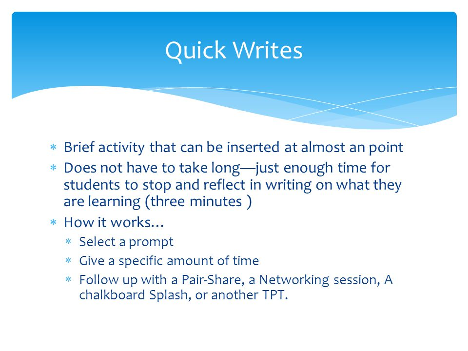 Quick Writes Brief activity that can be inserted at almost an point