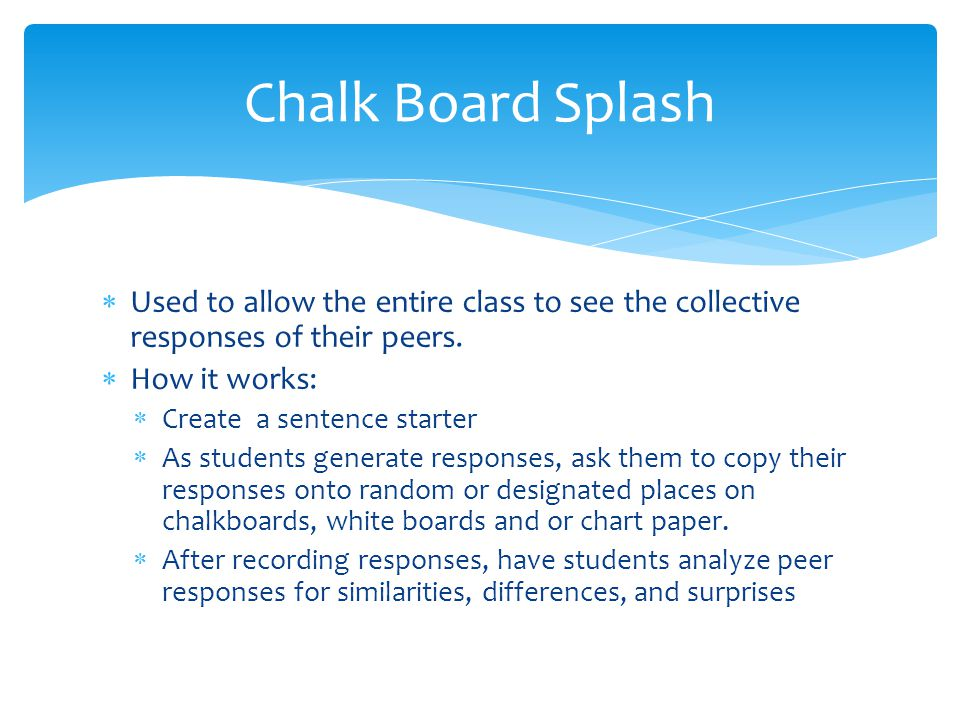 Chalk Board Splash Used to allow the entire class to see the collective responses of their peers. How it works: