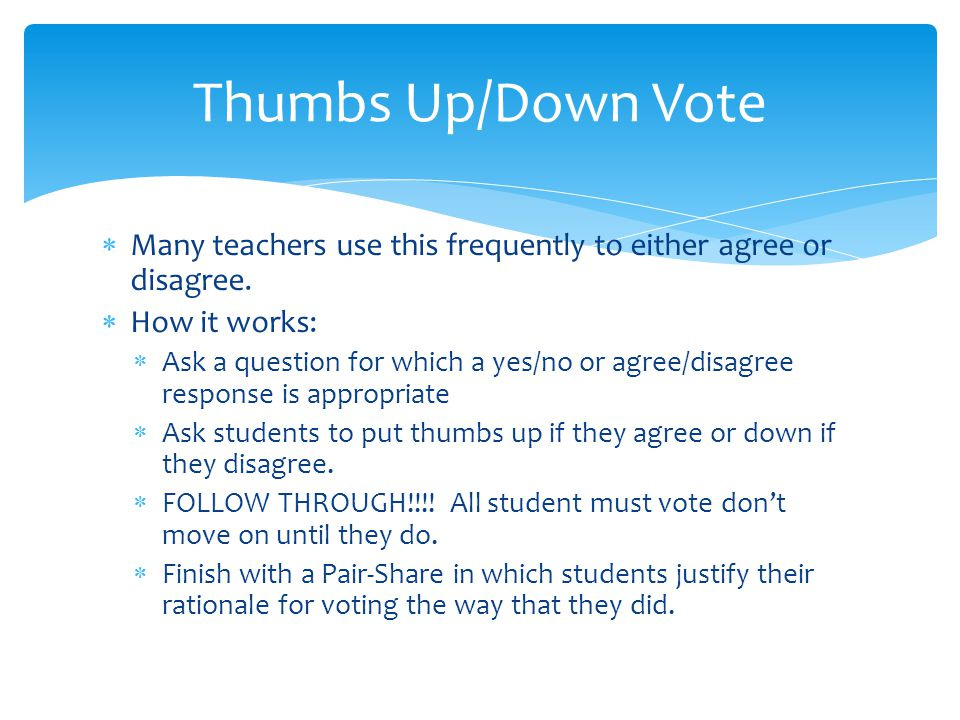 Thumbs Up/Down Vote Many teachers use this frequently to either agree or disagree. How it works: