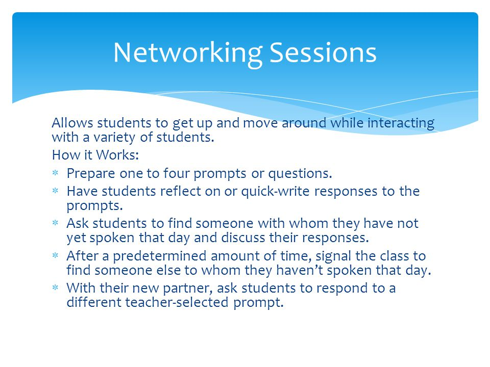 Networking Sessions Allows students to get up and move around while interacting with a variety of students.