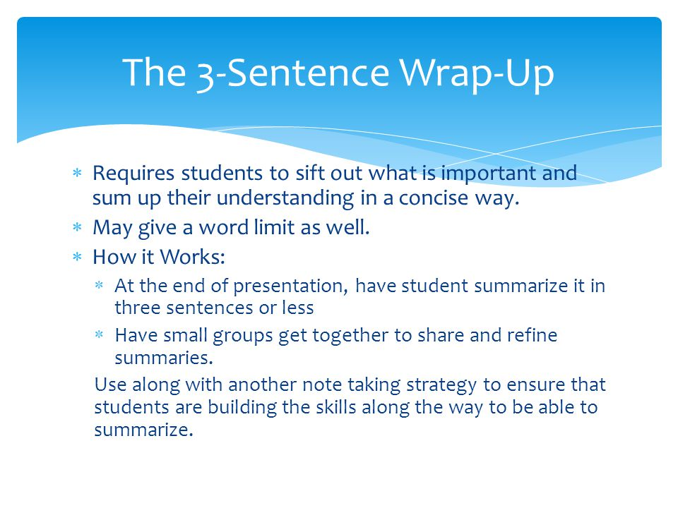 The 3-Sentence Wrap-Up Requires students to sift out what is important and sum up their understanding in a concise way.