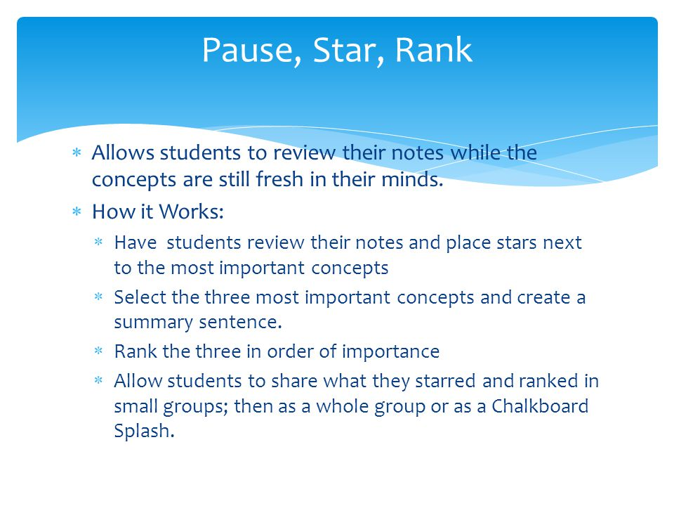 Pause, Star, Rank Allows students to review their notes while the concepts are still fresh in their minds.