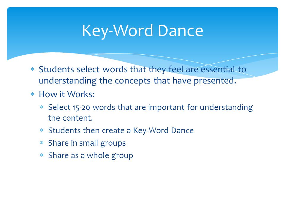Key-Word Dance Students select words that they feel are essential to understanding the concepts that have presented.