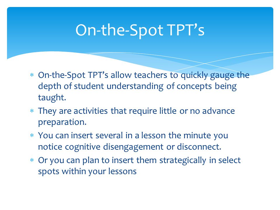 On-the-Spot TPT's On-the-Spot TPT's allow teachers to quickly gauge the depth of student understanding of concepts being taught.