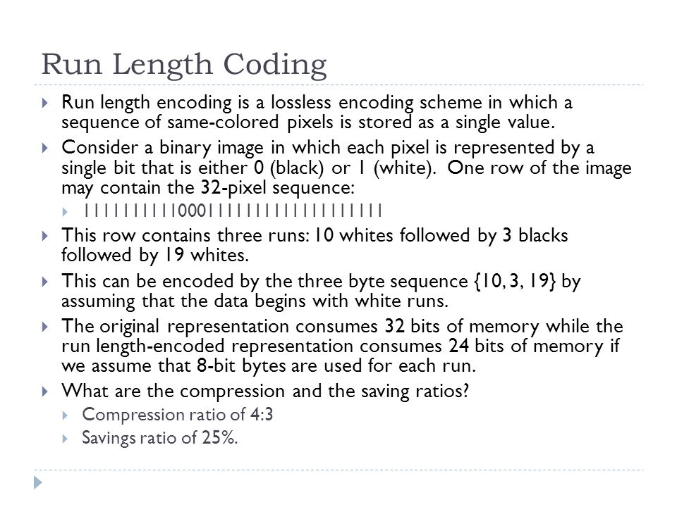 Run Length Coding Run length encoding is a lossless encoding scheme in which a sequence of same-colored pixels is stored as a single value.