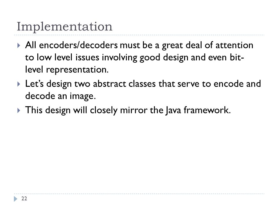 Implementation All encoders/decoders must be a great deal of attention to low level issues involving good design and even bit- level representation.