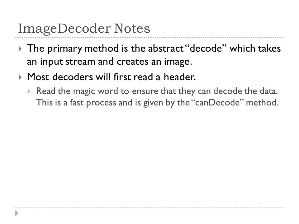 ImageDecoder Notes The primary method is the abstract decode which takes an input stream and creates an image.