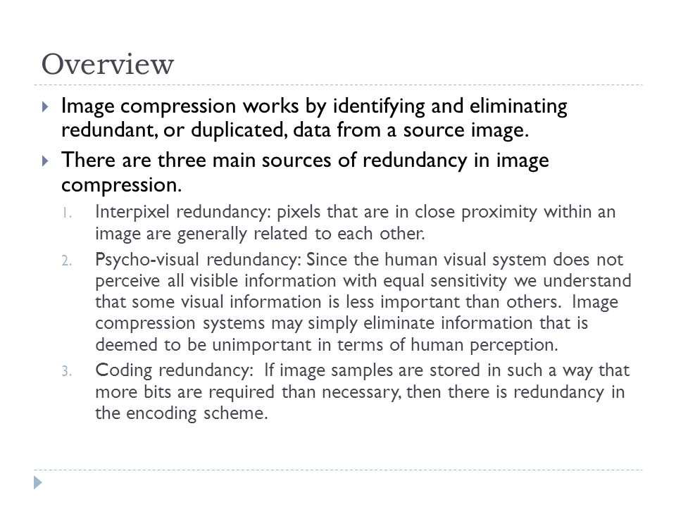 Overview Image compression works by identifying and eliminating redundant, or duplicated, data from a source image.