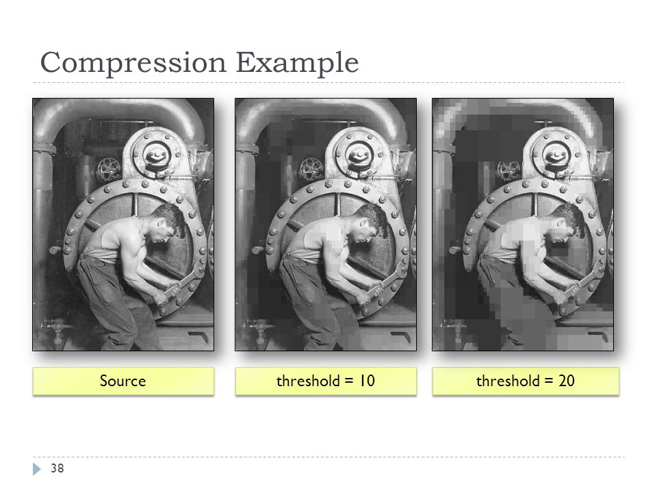 Compression Example Source threshold = 10 threshold = 20