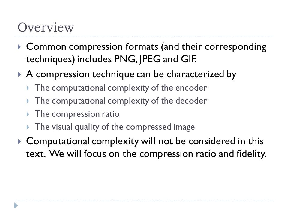 Overview Common compression formats (and their corresponding techniques) includes PNG, JPEG and GIF.