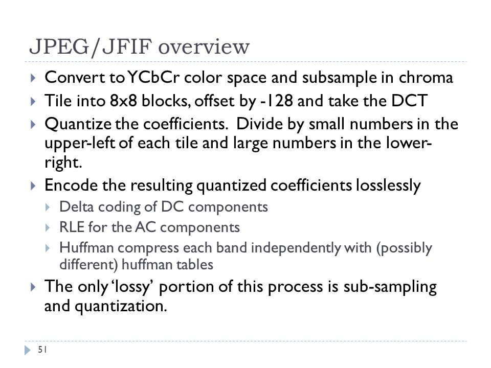 JPEG/JFIF overview Convert to YCbCr color space and subsample in chroma. Tile into 8x8 blocks, offset by -128 and take the DCT.