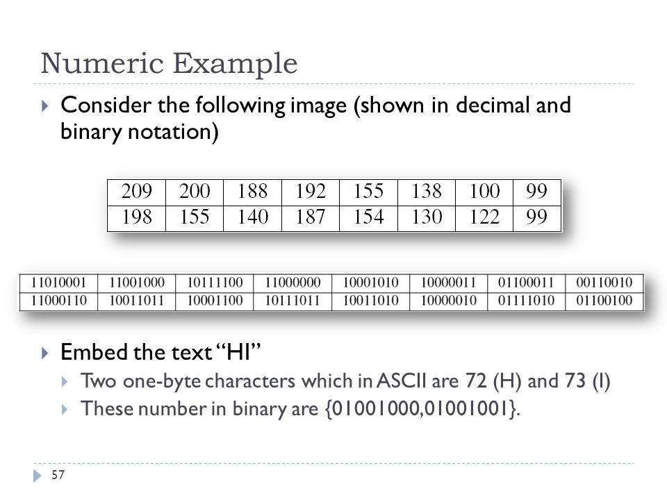 Numeric Example Consider the following image (shown in decimal and binary notation) Embed the text HI