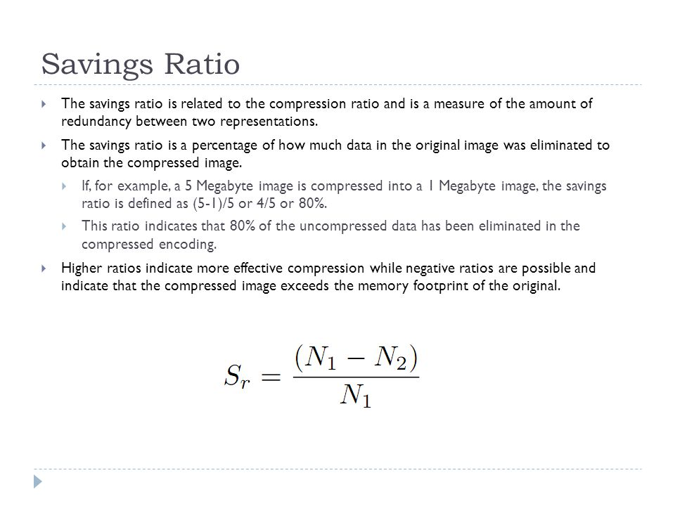 Savings Ratio The savings ratio is related to the compression ratio and is a measure of the amount of redundancy between two representations.
