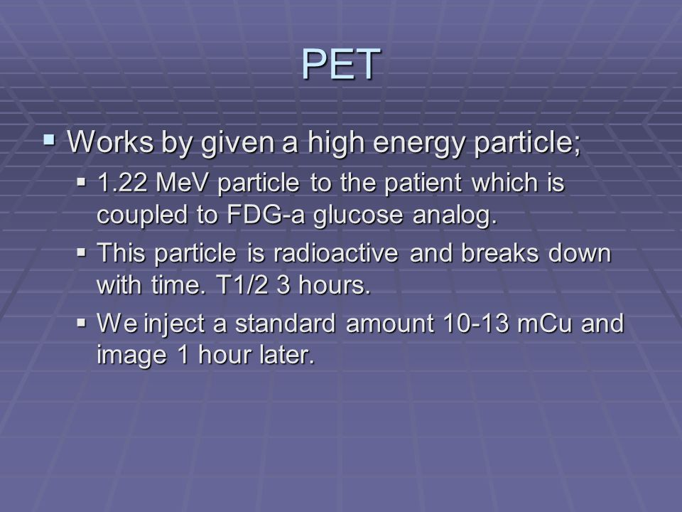 PET Works by given a high energy particle;