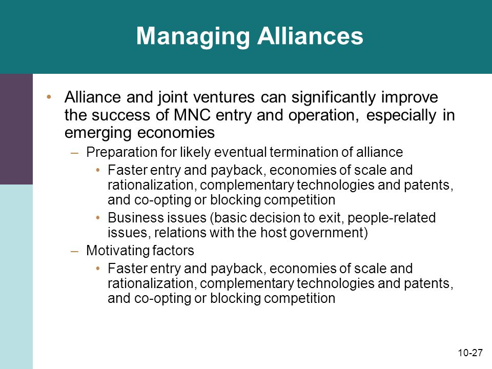 Managing Alliances Alliance and joint ventures can significantly improve the success of MNC entry and operation, especially in emerging economies.