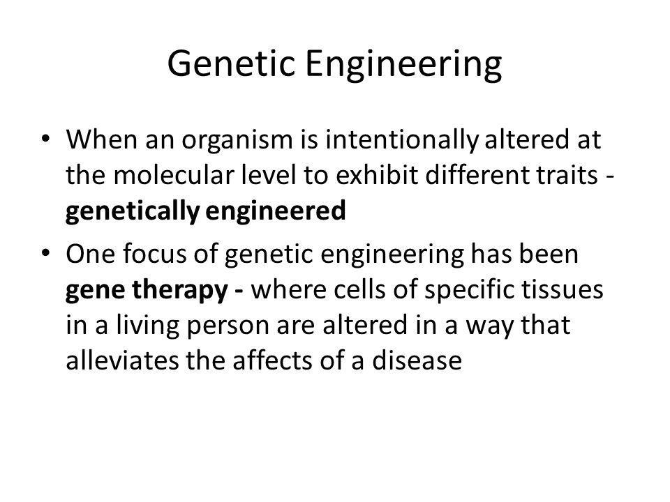 Genetic Engineering When an organism is intentionally altered at the molecular level to exhibit different traits - genetically engineered.