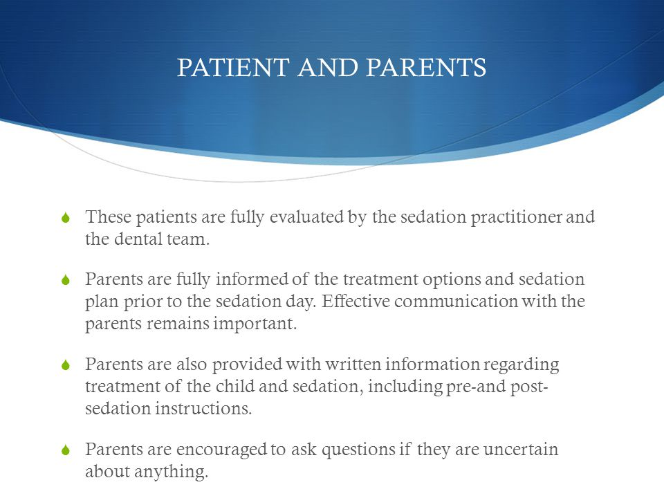 PATIENT AND PARENTS These patients are fully evaluated by the sedation practitioner and the dental team.