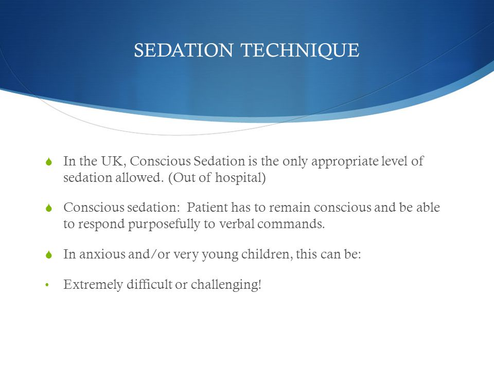 SEDATION TECHNIQUE In the UK, Conscious Sedation is the only appropriate level of sedation allowed. (Out of hospital)