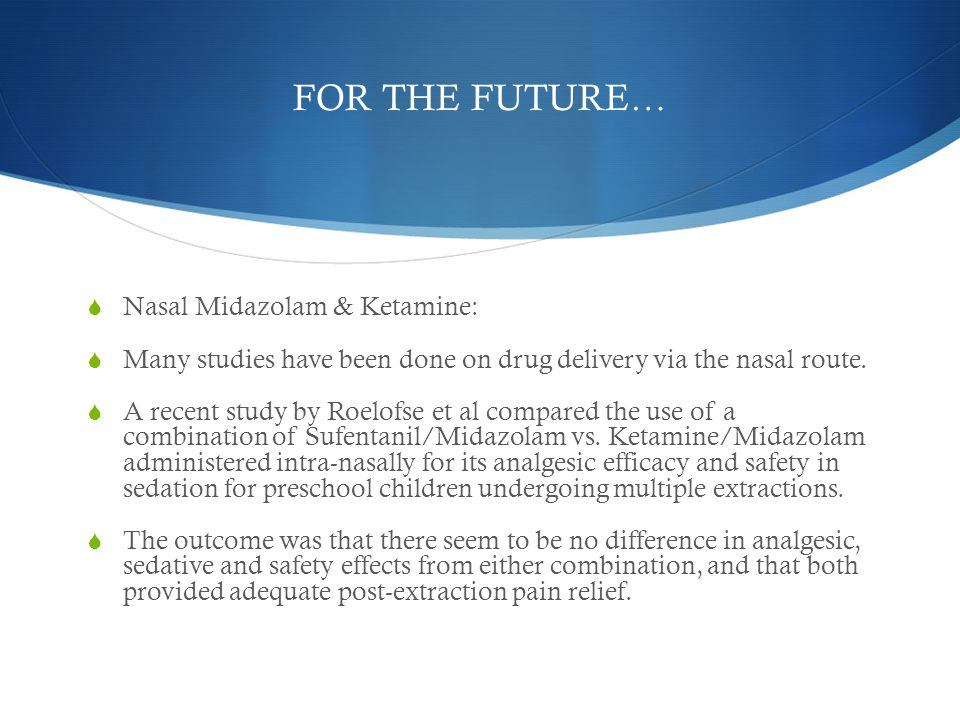 FOR THE FUTURE… Nasal Midazolam & Ketamine: