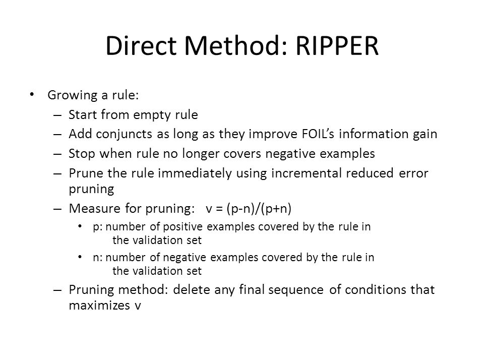Direct Method: RIPPER Growing a rule: Start from empty rule