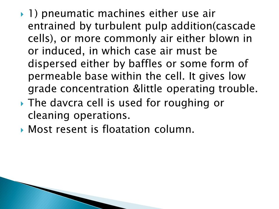 1) pneumatic machines either use air entrained by turbulent pulp addition(cascade cells), or more commonly air either blown in or induced, in which case air must be dispersed either by baffles or some form of permeable base within the cell. It gives low grade concentration &little operating trouble.