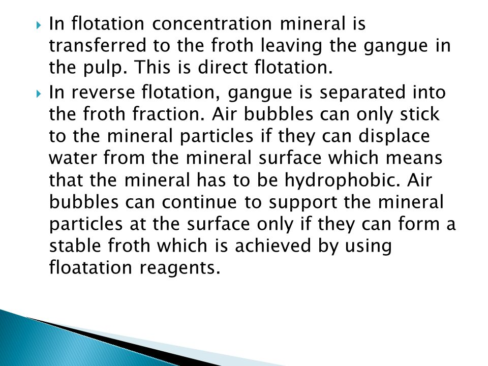In flotation concentration mineral is transferred to the froth leaving the gangue in the pulp. This is direct flotation.