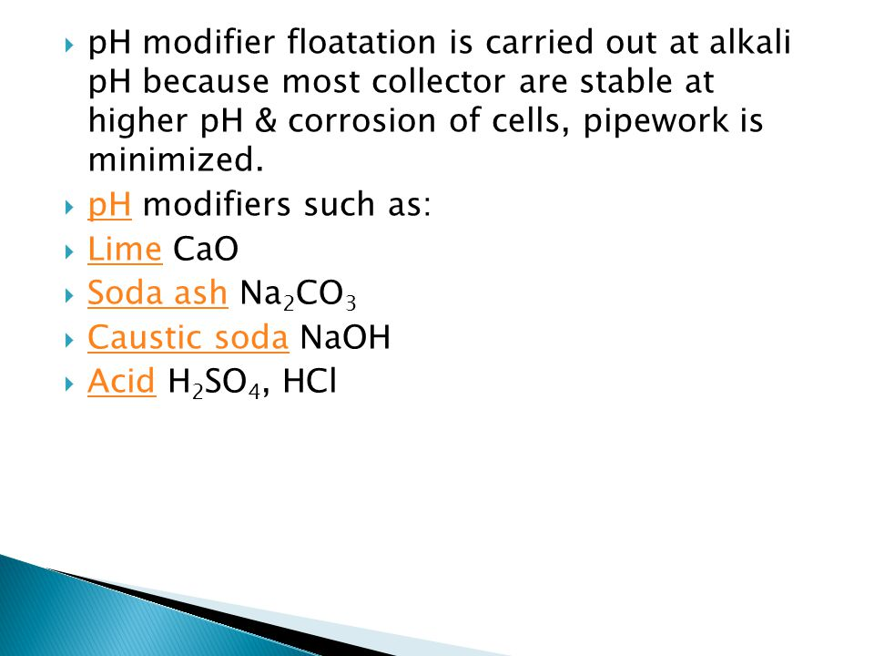 pH modifier floatation is carried out at alkali pH because most collector are stable at higher pH & corrosion of cells, pipework is minimized.