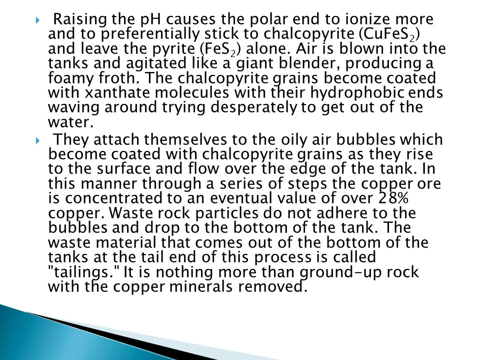 Raising the pH causes the polar end to ionize more and to preferentially stick to chalcopyrite (CuFeS2) and leave the pyrite (FeS2) alone. Air is blown into the tanks and agitated like a giant blender, producing a foamy froth. The chalcopyrite grains become coated with xanthate molecules with their hydrophobic ends waving around trying desperately to get out of the water.