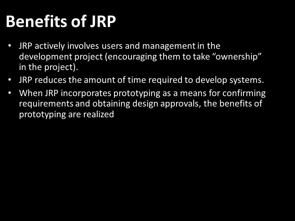 Benefits of JRP JRP actively involves users and management in the development project (encouraging them to take ownership in the project).