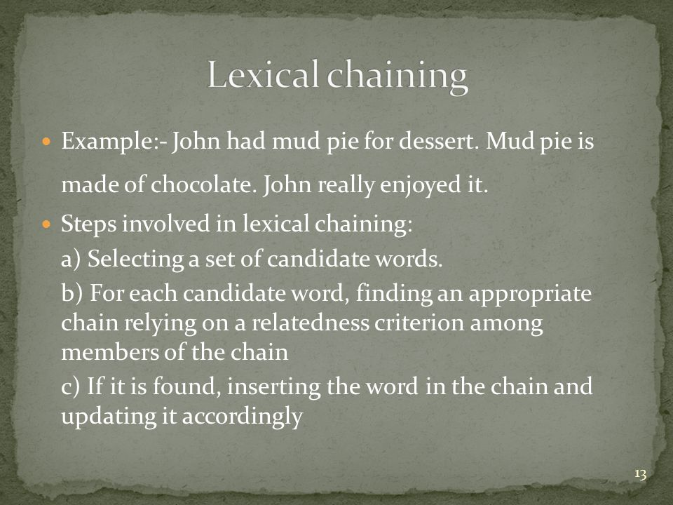 Lexical chaining Example:- John had mud pie for dessert. Mud pie is made of chocolate. John really enjoyed it.