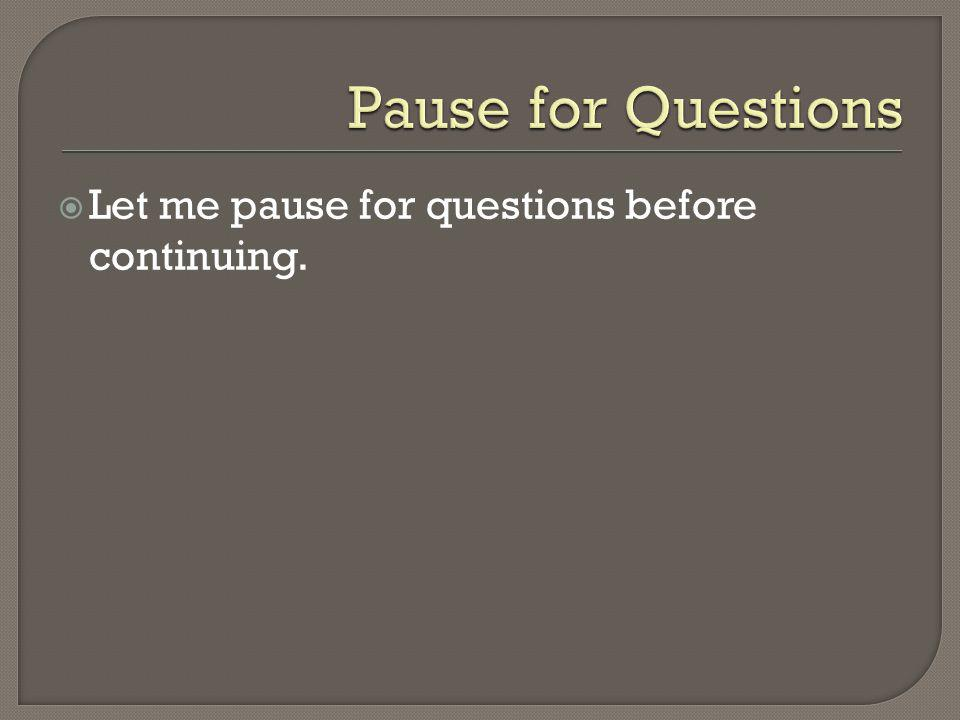 Pause for Questions Let me pause for questions before continuing.