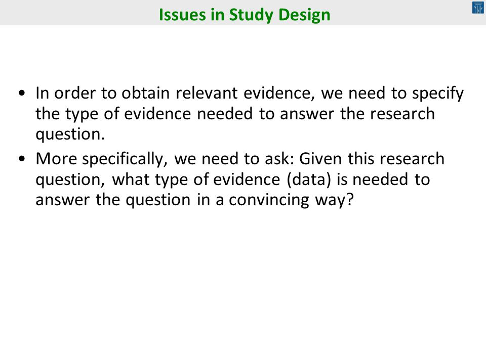 Issues in Study Design In order to obtain relevant evidence, we need to specify the type of evidence needed to answer the research question.