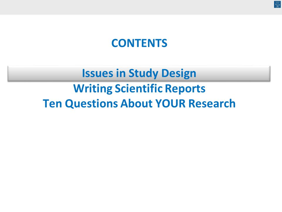 CONTENTS Issues in Study Design Writing Scientific Reports Ten Questions About YOUR Research